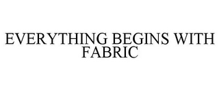 mark for EVERYTHING BEGINS WITH FABRIC, trademark #87257762