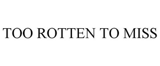 mark for TOO ROTTEN TO MISS, trademark #87259365