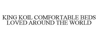 mark for KING KOIL COMFORTABLE BEDS LOVED AROUNDTHE WORLD, trademark #87263189