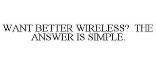 mark for WANT BETTER WIRELESS? THE ANSWER IS SIMPLE., trademark #87304237