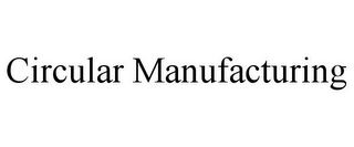 mark for CIRCULAR MANUFACTURING, trademark #87314810