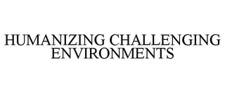 mark for HUMANIZING CHALLENGING ENVIRONMENTS, trademark #87321913