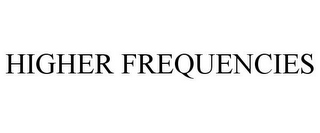 mark for HIGHER FREQUENCIES, trademark #87366387