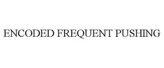 mark for ENCODED FREQUENT PUSHING, trademark #87406856