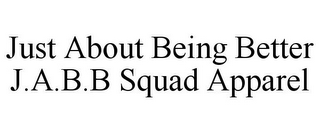 mark for JUST ABOUT BEING BETTER J.A.B.B SQUAD APPAREL, trademark #87492542