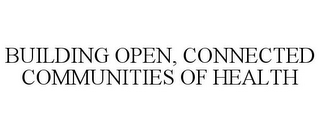 mark for BUILDING OPEN, CONNECTED COMMUNITIES OF HEALTH, trademark #87580106