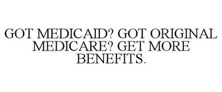 mark for GOT MEDICAID? GOT ORIGINAL MEDICARE? GET MORE BENEFITS., trademark #87648064