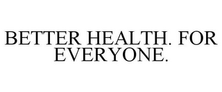 mark for BETTER HEALTH. FOR EVERYONE., trademark #87727758