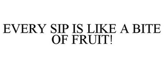 mark for EVERY SIP IS LIKE A BITE OF FRUIT!, trademark #87782607