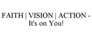 mark for FAITH | VISION | ACTION - IT'S ON YOU!, trademark #87784224