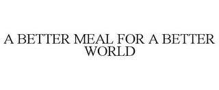 mark for A BETTER MEAL FOR A BETTER WORLD, trademark #87802607