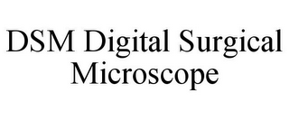 mark for DSM DIGITAL SURGICAL MICROSCOPE, trademark #87809271