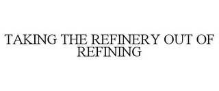 mark for TAKING THE REFINERY OUT OF REFINING, trademark #87812106