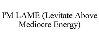 mark for I'M LAME (LEVITATE ABOVE MEDIOCRE ENERGY), trademark #87812183