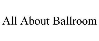 mark for ALL ABOUT BALLROOM, trademark #87826770
