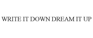mark for WRITE IT DOWN DREAM IT UP, trademark #87827356