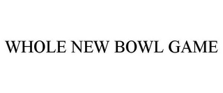 mark for WHOLE NEW BOWL GAME, trademark #87830072