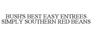 mark for BUSH'S BEST EASY ENTREES SIMPLY SOUTHERN RED BEANS, trademark #87832114