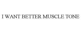 mark for I WANT BETTER MUSCLE TONE, trademark #87837260
