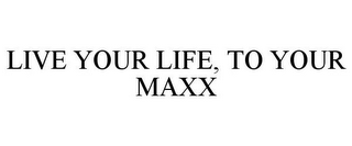 mark for LIVE YOUR LIFE, TO YOUR MAXX, trademark #87840501