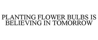mark for PLANTING FLOWER BULBS IS BELIEVING IN TOMORROW, trademark #87841791