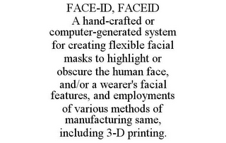 mark for FACE-ID, FACEID A HAND-CRAFTED OR COMPUTER-GENERATED SYSTEM FOR CREATING FLEXIBLE FACIAL MASKS TO HIGHLIGHT OR OBSCURE THE HUMAN FACE, AND/OR A WEARER'S FACIAL FEATURES, AND EMPLOYMENTS OF VARIOUS METHODS OF MANUFACTURING SAME, INCLUDING 3-D PRINTING., trademark #87937929