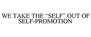 "mark for WE TAKE THE ""SELF"" OUT OF SELF-PROMOTION, trademark #87938987"