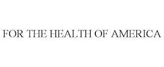mark for FOR THE HEALTH OF AMERICA, trademark #88393468