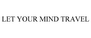 mark for LET YOUR MIND TRAVEL, trademark #88421543