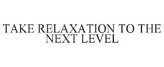 mark for TAKE RELAXATION TO THE NEXT LEVEL, trademark #88976557